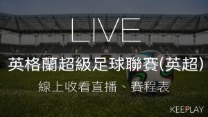 【LIVE】英格蘭超級足球聯賽(英超),賽程表、線上收看直播、網路轉播