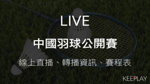 LIVE中國羽球公開賽|線上收看直播、賽程表&網路轉播資訊
